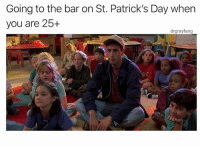Me yesterday: Going to the bar on St. Patrick's Day when  you are 25+  drgrayfang Me yesterday