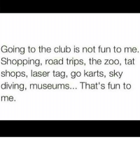 I want a new tattoo: Going to the club is not fun to me.  Shopping, road trips, the zoo, tat  shops, laser tag, go karts, sky  diving, museums... That's fun to  me. I want a new tattoo