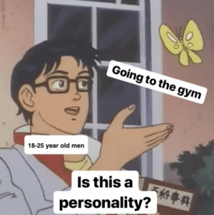 Gym, Old, and MeIRL: Going to the gym  18-25 year old men  Is this a  personality? A meirl