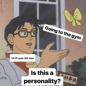 Gym, Old, and 25 Year Old: Going to the gym  18-25 year old men  Is this a  personality? R