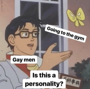 Gym, Gay, and Personality: Going to the gym  Gay men  Is this a  personality?