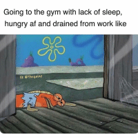 Af, Gym, and Hungry: Going to the gym with lack of sleep,  hungry af and drained from work like  IG: @thegainz Current mood