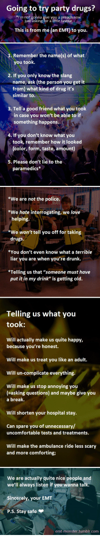 "Crime, Driving, and Drugs: Going to try party drugs?  *I'm not gonna give vou a preach now  just asking for a little favour  This is from me (an EMT) to you.   1. Remember the name(s) of what  you took.~  2. If vou only know the slang  name, ask (the person you get it  from) what kind of drug it's  similar to.  3. Tell a good friend what you toolk  in case you won't be able to if  something happens.  4. If you don't know what you  took, remember how it looked  (color, form, taste, amount)  5. Please don't lie to the  paramedics   We are not the police.  *We hate interrogating, we love  helping.  We won't tell you off for taking  drugs.  *You don't even know what a terrible  liar you are when you're drunk.  *Telling us that ""someone must have  put it in my drink"" is getting old.   Telling us what you  took:  Will actually make us quite happy,  because you're honest.  Will make us treat you like an adult.  Will un-complicate everything.  Will make us stop annoying you  (asking questions) and maybe give you  a break.  Will shorten your hospital stay.  Can spare you of unnecessary/  uncomfortable tests and treatments.  Will make the ambulance ride less scary  and more comforting;   We are actually quite nice people and  we'll always listen if you wanna talk  Sincerely, your EMT  P.S. Stay safe  emt-monster.tumblr.com pigletkin: kenderfriend:  arkhamarchitecture:  edens-blog:  emt-monster:  Please reblog if you know anyone who might take party drugs.  this is so important  Also important information: A cop cannot arrest you for something you already took. You can tell a cop to his face that you just injected black tar heroin in your veins and as long as you don't currently have any on you (including things like syringes or residue in a pipe), there's fuck all he can do about it. I take police reports for a living. The number of people who will happily tell someone ""Well officer, this fight started because I smoked crack cocaine earlier,"" is astounding and also not at all illegal. The criminal charge is for Possession of a Controlled Substance. If you don't possess any at the time, there's no crime. The only thing you can get dinged for is if you're actively on a drug and driving, in which case - DUI. Please, please, please tell EMTs what you took. They're not going to rat you out to the cops and even if they did, you will still be okay.   Spreading the word, being honest with paramedics and doctors can save your life  It's important to note though that the part about cops not being able to arrest you for something you took isn't necessarily true everywhere. There are places that have laws specifically about drug use and not just possession where admitting to a cop that you took prohibited drugs could potentially get you in legal trouble. Be honest with paramedics but don't talk to cops"
