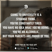 9gag, College, and Google: GOING TO UNIVERSITY IS A  STRANGE THING  YOU'RE CONSTANTLY TIRED,  YOU HAVE NO IDEA WHAT YOU'RE DOING.  YOU'RE AN ALCOHOLIC.  BUT YOUR PARENTS ARE PROUD OF YOU.  NK  MORE FUN ON THE 9GAG APP  Download on the  GET IT ON  App Store  Google Play 'Cause they have no idea what you're actually doing.⠀ university college study 9gag