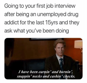 Job Interview, Drug, and Been: Going to your first job interview  after being an unemployed drug  addict for the last 15yrs and they  ask what you've been doing  Ihave been earnin' and burnin'  snappin'necks and cashin checks.