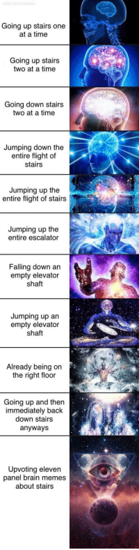 Are stair memes still relevant? via /r/memes https://ift.tt/2QFl4ye: Going up stairs one  at a time  Going up stairs  two at a time  Going down stairs  two at a time  Jumping down the  entire flight of  stairs  Jumping up the  entire flight of stairs  Jumping up the  entire escalator  Falling down an  empty elevator  shaft  Jumping up an  empty elevator  shaft  Already being on  the right floor  Going up and then  immediately back  down stairs  anyways  Upvoting eleven  panel brain memes  about stairs Are stair memes still relevant? via /r/memes https://ift.tt/2QFl4ye