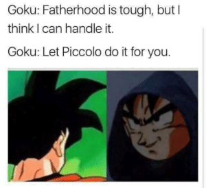 brb, gonna go to the store real quick: Goku: Fatherhood is tough, but I  think I can handle it.  Goku: Let Piccolo do it for you. brb, gonna go to the store real quick