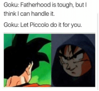 Lmao xD  Anime Is My Drug, Dragon Ball Is My Dealer: Goku: Fatherhood is tough, but I  think I can handle it.  Goku: Let Piccolo do it for you. Lmao xD  Anime Is My Drug, Dragon Ball Is My Dealer