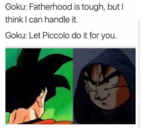 I Can Handle It: Goku: Fatherhood is tough, but I  think I can handle it.  Goku: Let Piccolo do it for you.
