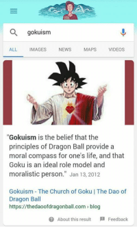 """dao: gokuism  ALL IMAGES NEWS MAPS VIDEOS  """"Gokuism is the belief that the  principles of Dragon Ball provide a  moral compass for one's life, and that  Goku is an ideal role model and  moralistic person."""" Jan 13, 2012  Gokuism The Church of Goku 
