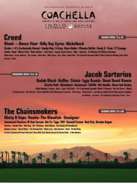 Ben Carson, Birdman, and Charlie: GOL DENVOICE PRESENTS IN  COACHELLA  COACHELLA WALLET MUSIC ANO ARTS FESTIVAL  Creed  FRIDAY APRIL 11618  Bloodonu Dance Floor.Billy Ray Cyrus.Nickelback  Drake atlt's Exclusively Views) Soulja Boy G-Eazy Ross Geller Phoebe Buffet. Pauly D.Train.21 Savage  Puddin Modd-Wiliw Smith Blake Shelton. Tokio Hotel-Insane auwmPosse.SikssShocker 42 Mautns Of Children vomiting  Mae Jonas Corey Feldman. Tweets. Baha Mes We Lawry Ace Base David Nail The Saund Olsonerne With ASinus Infection Blowing their  Jacob Sartorius  SATURDAY APRIL 12419  Kodak Black Ke$ha. Tiesto. Iggy Azaela. Dead David Bowie  Charlie Puth. Nickelback Deadmau5. LMFAO Wiz Khalifa.Black Veil Brides  Eldie Murphy Fawing.Jack Nack Kid Codi eelt's Exclusively Speedin' Bullet 2Heavenl Det Dat Curve .Atball  The Chainsmokers  SUNDAY APRIL 13620  Matty B Raps. HootiesThe Blowfish .Desiigner  Autotuned Remixes Of Ben Carson-Ne-Yo.Tyga. PSY.Russell Crowe.Owl City.Brooke Hogan  Stitchez Simple Pan Pink Gup R5.Birdman Aziz Gibson. The Rock IVSoundtrack  Meghan Trainer Quck Wicks. The Dheek Back Lace. Spin Doctors Dasis. Pretty Ricky