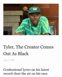 Anime, Tyler the Creator, and Black: GoL  Tyler, The Creator Comes  Out As Black  July 11, 2017  Confessional lyrics on his latest  record clear the air on his race :O