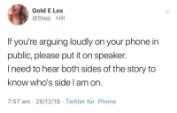 Phone, Twitter, and MeIRL: Gold E Lox  @Step Hill  If you're arguing loudly on your phone in  public, please put it on speaker.  I need to hear both sides of the story to  know who's side l am or  7:57 am 28/12/18 Twitter for Phone Meirl