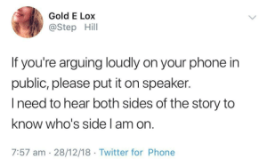 Dank, Memes, and Phone: Gold E Lox  @Step Hill  If you're arguing loudly on your phone in  public, please put it on speaker.  I need to hear both sides of the story to  know who's side am orn  7:57 am 28/12/18 Twitter for Phone Damn youngsters by Ruuvimeisseli1 MORE MEMES