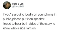 Funny, Phone, and Gold: Gold E Lox  @StephiHil  If you're arguing loudly on your phone in  public, please put it on speaker.  lneed to hear both sides of the story to  know who's side l am on. I NEED TO HEAR BOTH SIDES! https://t.co/GIl3pnAj2m
