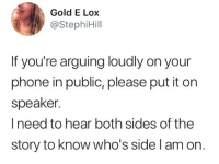 Dank, Phone, and 🤖: Gold E Lox  @StephiHill  If you're arguing loudly on your  phone in public, please put it on  speaker.  I need to hear both sides of the  story to know who's side l am on. Gotta be fair to both sides, right?  By StephiHill | TW