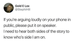 Phone, Gold, and Speaker: Gold E Lox  @StephiHill  If you're arguing loudly on your phone in  public, please put it on speaker.  Ineed to hear both sides of the story to  know who's side I am on