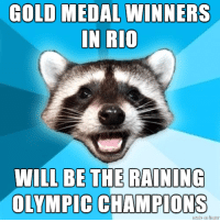 The weather in Rio seems consistently bad, so...: GOLD MEDAL WINNERS  IN RIO  WILL BE THE RAINING  OLYMPIC CHAMPIONS The weather in Rio seems consistently bad, so...
