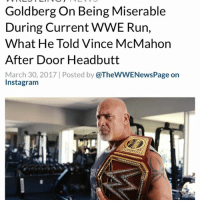 """Goldberg admitted that he knocked himself out headbutting the door before his entrance and he forgot his lines as a result - """"How about when I knocked myself out on the door? Did you hear that one? You didn't hear that one? I did that, I don't know, a month ago. So, well, yeah, man. My way of getting ready, you know me, man. They knock on my door, I pour water on my head, so I don't catch on fire from the sparks, and I headbutt the door. I'm a neanderthal. That's what I do, right?"""" - Goldberg recalled, """"and I'm walking to the ring, and I go through Gorilla, and then, I get in the ring, man, and I literally forgot every single thing that I was supposed to say and the cameraman throws me a towel. And I'm like, 'what is this towel for?' I mean, I know I sweat a lot, but I've got blood dripping down my forehead and I had no idea, man."""" - Apparently, Goldberg told Vince McMahon afterward the incident, """"fault me for trying too hard, not for not trying hard enough."""" - Also during the interview, Goldberg claimed that he has been miserable during this current WWE run, but his family is happy - """"I'll be honest, I'm miserable. I'm absolutely miserable. But my family's having fun, man. And so, every single thing, every training session, every ART massage that makes me cry, every muay thai session, it's all worth it, man. It's just worth it. And, hey, at the end of the day, if I want to smile, I'll buy a car. That's how I'm happy. I did, I bought one on the way back from [Survivor Series in] Toronto because I worked my ass off."""" - Goldberg added, """"nobody get me wrong when I say I've been miserable throughout this, but I am. I'm miserable. I'm bloated 24 hours a day. I'm stressed 24 hours a day. I don't sleep, but it's a small price to pay."""" - WWE WWERaw Goldberg WWENews WrestlingNews: Goldberg On Being Miserable  During Current WWE Run,  What He Told Vince McMahon  After Door Headbutt  March 30, 2017 Posted by  @TheWWENewsPage on  Instagram Goldberg admitted that he knocked hims"""