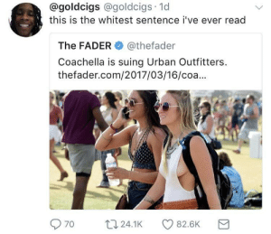 Coachella, Urban, and Urban Outfitters: @goldcigs @goldcigs 1d  this is the whitest sentence i've ever read  The FADER@thefader  Coachella is suing Urban Outfitters  thefader.com/2017/03/16/coa...  70 t24.1K 82.6K Trading on the goodwill and fame of Coachella