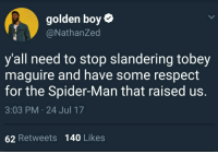 Blackpeopletwitter, Respect, and Spider: golden boy  @NathanZed  y'all need to stop slandering tobey  maguire and have some respect  for the Spider-Man that raised us.  3:03 PM 24 Jul 17  62 Retweets 140 Likes <p>Show some respect ffs (via /r/BlackPeopleTwitter)</p>