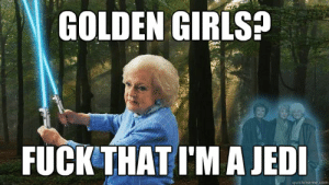 25 Timeless Golden Girls Memes and Quotables :: TV :: Galleries ...: GOLDEN GIRLS?  FUCK THAT I'M A JED  quickmeme.com 25 Timeless Golden Girls Memes and Quotables :: TV :: Galleries ...