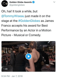 James Franco, True, and Best: Golden Globe Awards  @goldenglobes  Oh, hai! It took a while, but  @TommyWiseau just made it on the  stage at the #GoldenGlobes as James  Franco accepts his award for Best  Performance by an Actor in a Motion  Picture - Musical or Comedy.  1:46  9:34 PM Jan 7, 2018 <p>Looks like Tommy Wiseau's dream finally came true</p>
