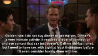 Barney, Memes, and Sex: Golden rule: I do not buy dinner to get the yes. Dinner's  a very intimate activity. It requires a level of connection  and eye contact that sex just doesn't. Call me old-fashioned,  but I need to have sex with à girl at least threetimes before  I'll even consider having diner with her Barney 😂😂😂 #HIMYM https://t.co/t98Yg9RjC3