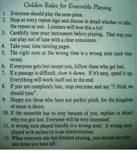 """Love, Music, and Lost: Golden Rules for Ensemble Playing  Everyone should play the same piece.  Stop at every repeat sign and discuss in detail whether to take  the repeat or not. Listeners will love this a lot!  Carefully tune your instrument before playing. That way you  can play out of tune with a clear conscience.  Take your time turning pages.  The right note at the wrong time is a wrong note (and vice-  versa)  1.  2.  3.  4.  5.  6. If everyone gets lost except you, follow those who get lost.  7. If a passage is difficult, slow it down. If it's easy, speed it up.  8. If you are completely lost, stop everyone and say """"I think we  9. Happy are those who have not perfect pitch, for the kingdonm  10. If the ensemble has to stop because of you, explain in detail  11. A wrong note played timidly is a wrong note. A wrong note  12. When everyone else has finished playing, you should not play  Everything will work itself out in the end.  should tune"""".  of music is theirs.  why you got lost. Everyone will be very interested.  played with authority is an interpretation.  any notes you have left."""