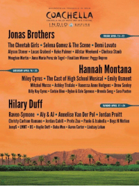 this would be the best Coachella ever: GOLDEN VOICE PRESENTS EN No  COACHELLA  IN DIO  EMPER  CALi FOR NIA  Jonas Brothers  FRIDAY APRIL 15&22  The Cheetah Girls. Selena Gomez & The Scene Demi Lovato  Alyson Stoner. Lucas Grabeel Keke Palmer. Allstar Weekend Chelsea Staub  Meaghan Martin. Anna Maria Perez de Tagel. Final Jam Winner Peggy Dupree  Hannah Montana  SATURDAY APRIL 16 23  Miley Cyrus. The Cast of High School Musical. Emily Osment  Mitchel Musso. Ashley Tisdale Vanessa Anne Hudgens. Drew Seeley  Billy Ray Cyrus. Corbin Bleu. Dylan&Cole Sprouse .Brenda Song. Sara Paxton  Hilary Duff  SUNDAY APRIL 17 24  Raven-Symone Aly & AJ. Annelise Van Der Pol. Jordan Pruitt  Christy Carlson Ramano Jordan Cahill. Proto Zoa. Paolo &lsabella BoyzNMotion  Jump5. LMNT.B5. Haylie Duff. Baha Men Aaron Carter. Lindsay Lohan this would be the best Coachella ever