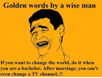 Golden words rvcjinsta: Golden words by a wise man  If you want to change the world, do it when  you are a bachelor. After marriage, you can't  even change a TV channel Golden words rvcjinsta