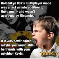 I SAID no Oddjob, KEVIN!: GoldenEye 007's multiplayer mode  was a last minute addition to  the game -- and wasn't  approved by Nintendo.  If it was never added  maybe you would still  be friends with your  neighbor Kevin.  DORKLY I SAID no Oddjob, KEVIN!