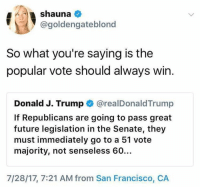 San Francisco Ca: @goldengateblonc  So what you're saying is the  popular vote should always win.  Donald J. Trump @realDonaldTrump  If Republicans are going to pass great  future legislation in the Senate, they  must immediately go to a 51 vote  majority, not senseless 60…  7/28/17, 7:21 AM from San Francisco, CA