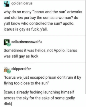 """Come Over, Fucking, and True: goldenicarus  why do so many """"icarus and the sun"""" artworks  and stories portray the sun as a woman? do  y'all know who controlled the sun? apollo.  icarus is gay as fuck, y'all.  solluxismsnowaifu  Sometimes it was helios, not Apollo. Icarus  was still gay as fuck  skippercifer  """"Icarus we just escaped prison don't ruin it by  flying too close to the sun""""  [lcarus already fucking launching himself  across the sky for the sake of some godly  dick] Helios: come over here my heavenly beauty, the center of my soul, the paragon of true- oh fuck i killed him"""