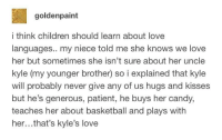 Basketball, Candy, and Children: goldenpaint  i think children should learn about love  languages.. my niece told me she knows we love  her but sometimes she isn't sure about her uncle  kyle (my younger brother) so i explained that kyle  will probably never give any of us hugs and kisses  but he's generous, patient, he buys her candy,  teaches her about basketball and plays with  her...that's kyle's love awesomacious:  This is so important