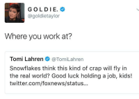 <p>Unemployed Tami (via /r/BlackPeopleTwitter)</p>: GOLDIE.  @goldietaylor  Where you work at?  Tomi Lahren@TomiLahren  Snowflakes think this kind of crap will fly in  the real world? Good luck holding a job, kids!  twitter.com/foxnews/status... <p>Unemployed Tami (via /r/BlackPeopleTwitter)</p>