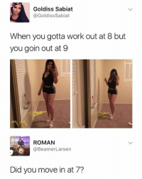 Work, Dank Memes, and Roman: Goldiss Sabiat  @GoldissSabiat  When you gotta work out at 8 but  you goin out at 9  ROMAN  @BeamerLarsen  Did you move in at 7? 🤔😂