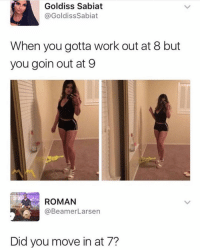 Funny, Work, and Roman: Goldiss Sabiat  @GoldissSabiat  When you gotta work out at 8 but  you goin out at 9  ROMAN  @BeamerLarsen  Did you move in at 7? If you @masturbate follow @masturbate 🔞