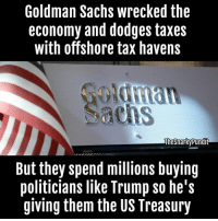 Memes, Taxes, and Dodge: Goldman Sachs wrecked the  economy and dodges taxes  with offshore tax havens  alhesnarky pundit  But they spend millions buying  politicians like Trump so he's  giving them the US Treasury Way to go Trump supporters.  < Snarky Pundit> LIKE and Follow for more!