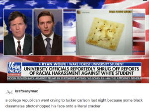 College, Crying, and News: Gole  FOX  NEWS  channe  RYAN WOLFE IWAKE FOREST UNIVERSITY STUDENT  UNIVERSITY OFFICIALS REPORTEDLY SHRUG OFF REPORTS  OF RACIAL HARASSMENT AGAINST WHITE STUDENT  PUSHED BACK AGAINST TRUMP IN STATEMENT SAYING AS LONG AS I AM THE ATTORNEY GENER  rafteasymac  a college republican went crying to tucker carlson last night because some black  classmates photoshopped his face onto a literal cracker When will the harassment end?