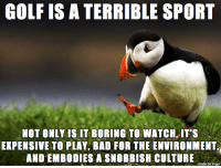 Golf: GOLF IS A TERRIBLE SPORT  NOT ONLY IS IT BORING TO WATCH, ITS  EXPENSIVE TO PLAY, BAD FOR THE ENVIRONMENT,  AND EMBODIES A SNOBBISH CULTURE  e on imgu