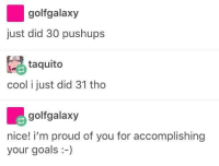 Goals, Cool, and Proud: golfgalaxy  just did 30 pushups  taquito  cool i just did 31 tho  golfgalaxy  nice! i'm proud of you for accomplishing  your goals-)