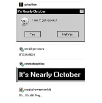 Halloween, Memes, and Australia: golgothan  It's Nearly October  Time to get spooky!  Yes  Hell Yes  we-all-got-scars  IT'S MARCH  % xtremefangirling  It's Nearly October  magical-awesome-kid  Uh... It's still May... i wish halloween was a bigger deal in australia