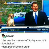 "memecage:  Finally a weather channel I can trust.: Golumbus  WARN  LIVE RADAR NETWORK  otte  mariilo Oklahoma city  Little Rock  Atlar  bbock  Channel 4 News Today  1004 WSMVD  bewbin  ""the weather seems ruff today doesnt it  Spot haha?""  ""dont patronize me Greg"" memecage:  Finally a weather channel I can trust."