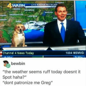 "Finally a weather channel I can trust. by babydoll_bd MORE MEMES: Golumbus  WARN  LIVE RADAR NETWORK  otte  mariilo Oklahoma city  Little Rock  Atlar  bbock  Channel 4 News Today  1004 WSMVD  bewbin  ""the weather seems ruff today doesnt it  Spot haha?""  ""dont patronize me Greg"" Finally a weather channel I can trust. by babydoll_bd MORE MEMES"