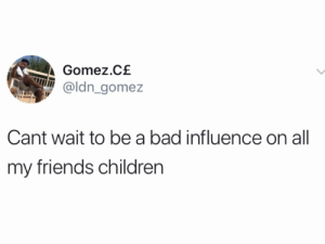 bad influence: Gomez.C£  @ldn gomez  Cant wait to be a bad influence on all  my friends children