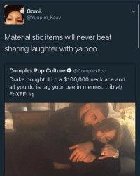 hi i don't feel well :(: Gomi.  @Yuuplm Kaay  Materialistic items will never beat  sharing laughter with ya boo  Complex Pop Culture  @ComplexPop  Drake bought J.Lo a $100,000 necklace and  all you do is tag your bae in memes. trib.al/  EoXFFUq hi i don't feel well :(