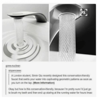 Ironic, Information, and London: gone-nuclear:  sixpenceee:  A London student, Simin Qiu recently designed this conservation-friendly  faucet that swirls your water into captivating geometric patterns as soon as  you turn on the tap. (More information)  Okay but how is this conservation-friendly, because l'm pretty sure I'd just go  to brush my teeth and then end up staring at the running water for hours lmao