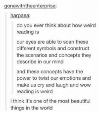 Beautiful, Memes, and Weird: gonewiththeenterprise:  harpaea:  do you ever think about how weird  reading is  our eyes are able to scan these  different symbols and construct  the scenarios and concepts they  describe in our mind  and these concepts have the  power to twist our emotions and  make us cry and laugh and wow  reading is weird  i think it's one of the most beautiful  things in the world reading is a beautiful thing https://t.co/9LyOxZiH5r