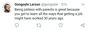 Ftw, Parents, and All The: Gongoyle Larson @gongoyle 57s  Being jobless with parents is great because  you get to learn all the ways that getting a job  might have worked 30 years ago.  o 0 Job seeking ftw